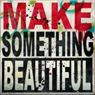 Make Something Beautiful by Daniel Bombardier