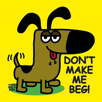 Don't Make Me Beg! Print by Todd Goldman